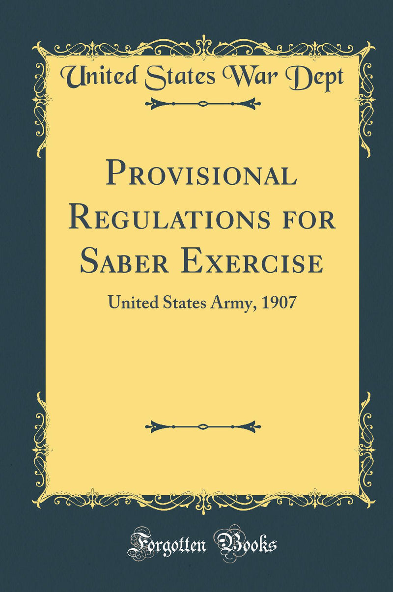 Provisional Regulations for Saber Exercise: United States Army, 1907 (Classic Reprint)