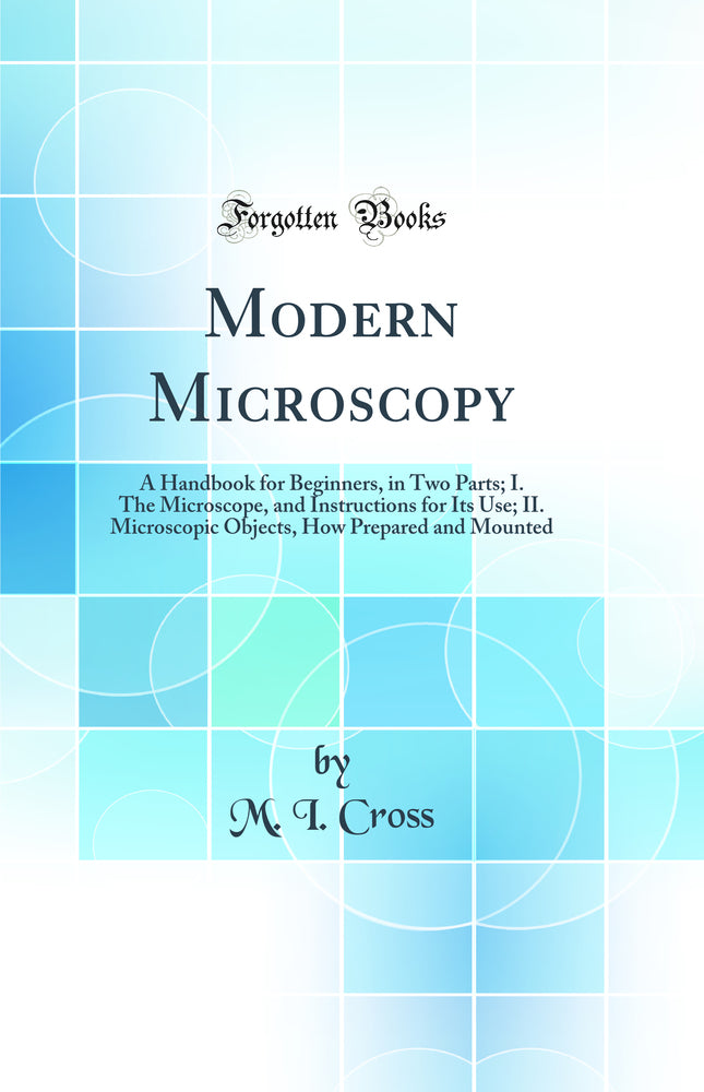 Modern Microscopy: A Handbook for Beginners, in Two Parts; I. The Microscope, and Instructions for Its Use; II. Microscopic Objects, How Prepared and Mounted (Classic Reprint)