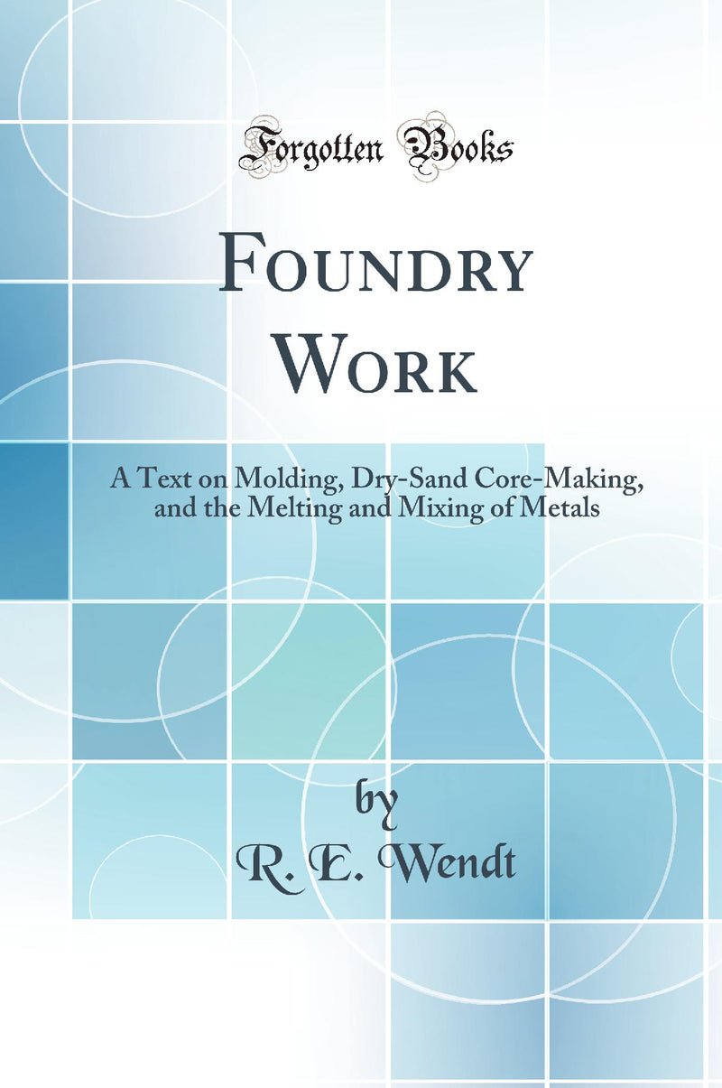 Foundry Work: A Text on Molding, Dry-Sand Core-Making, and the Melting and Mixing of Metals (Classic Reprint)