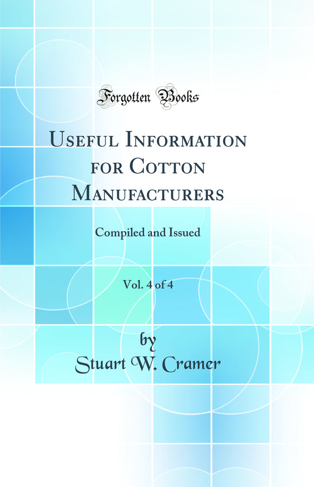 Useful Information for Cotton Manufacturers, Vol. 4 of 4: Compiled and Issued (Classic Reprint)