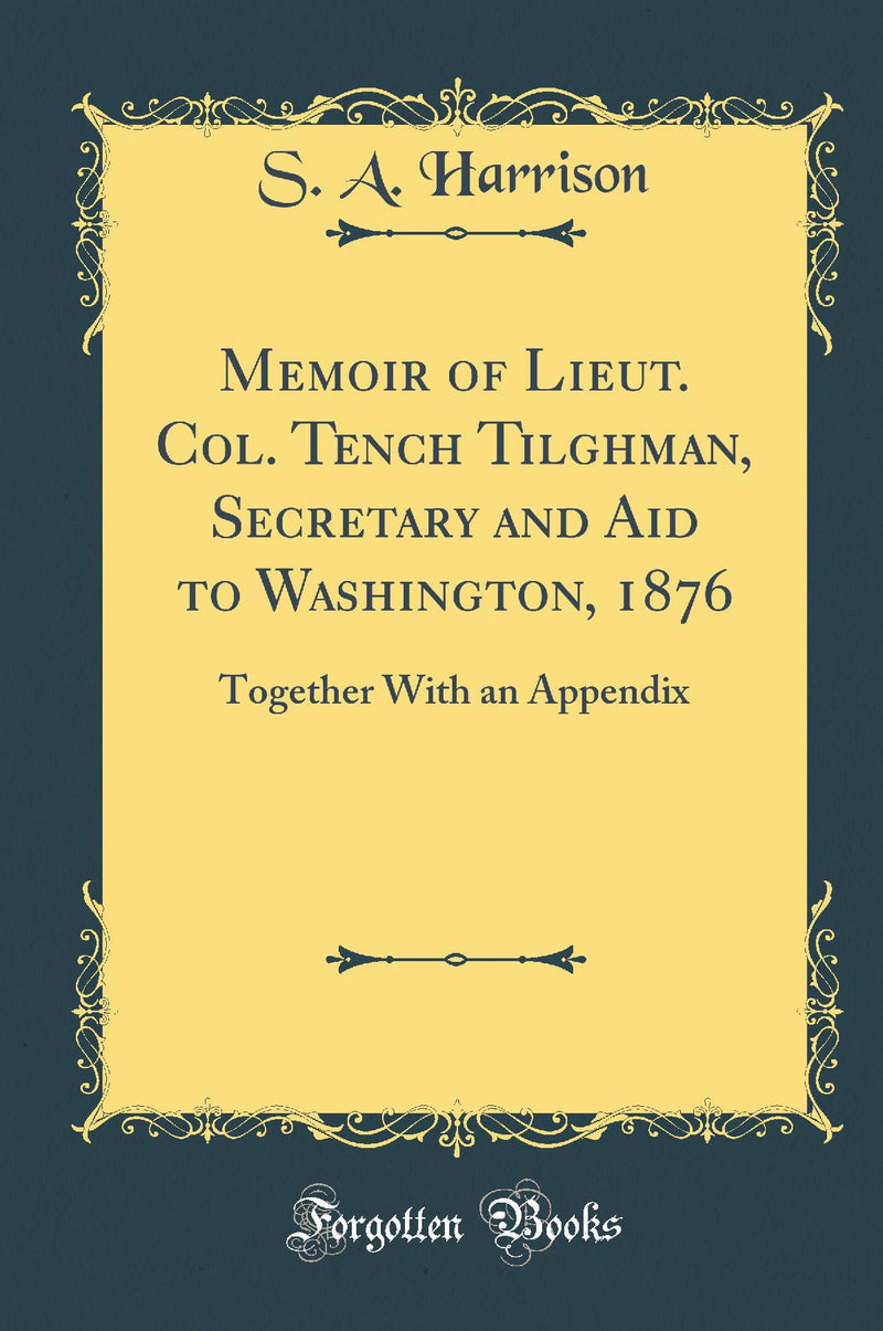 Memoir of Lieut. Col. Tench Tilghman, Secretary and Aid to Washington, 1876: Together With an Appendix (Classic Reprint)