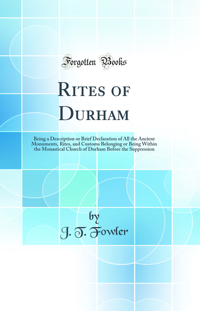 Rites of Durham: Being a Description or Brief Declaration of All the Ancient Monuments, Rites, and Customs Belonging or Being Within the Monastical Church of Durham Before the Suppression (Classic Reprint)