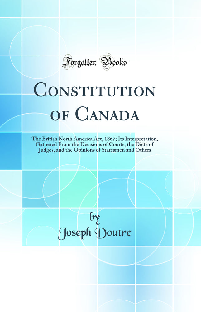 Constitution of Canada: The British North America Act, 1867; Its Interpretation, Gathered From the Decisions of Courts, the Dicta of Judges, and the Opinions of Statesmen and Others (Classic Reprint)