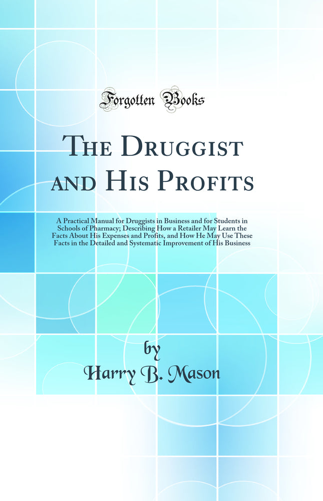 The Druggist and His Profits: A Practical Manual for Druggists in Business and for Students in Schools of Pharmacy; Describing How a Retailer May Learn the Facts About His Expenses and Profits, and How He May Use These Facts in the Detailed and Syste