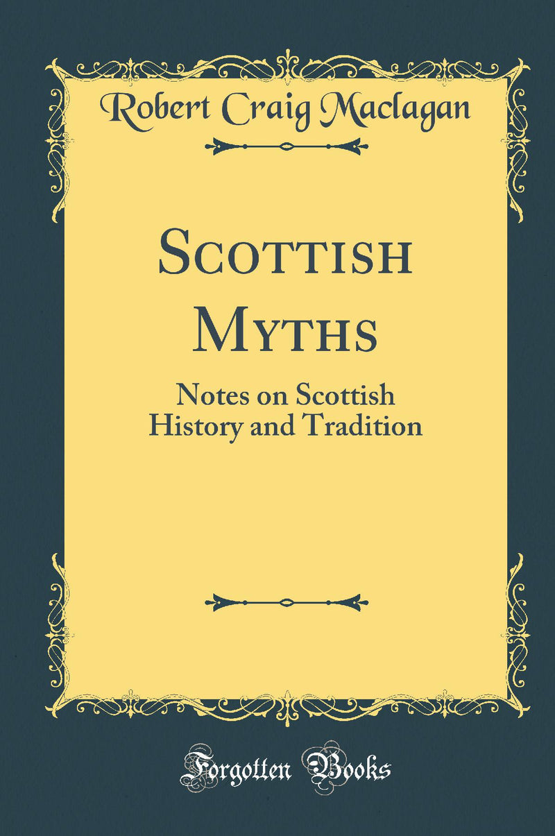 Scottish Myths: Notes on Scottish History and Tradition (Classic Reprint)