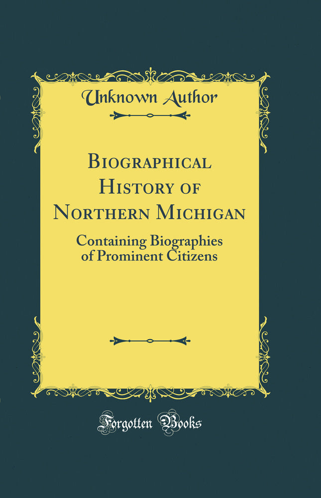 Biographical History of Northern Michigan: Containing Biographies of Prominent Citizens (Classic Reprint)