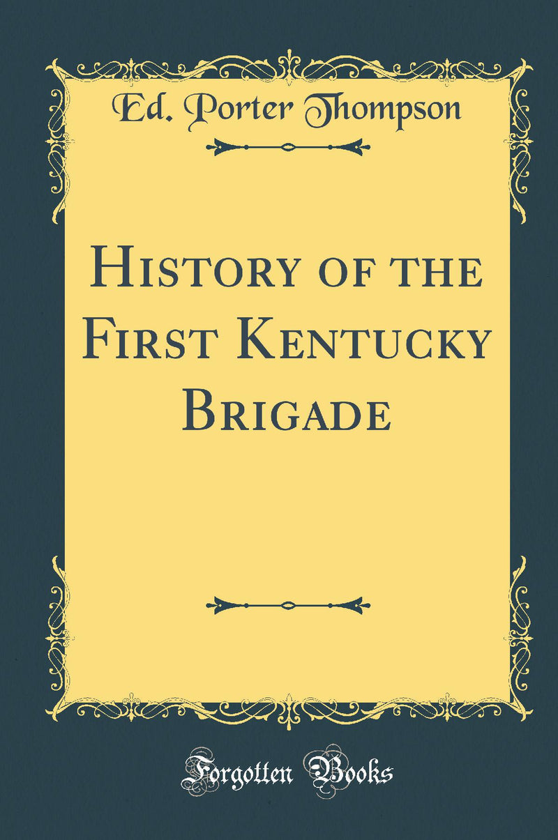 History of the First Kentucky Brigade (Classic Reprint)