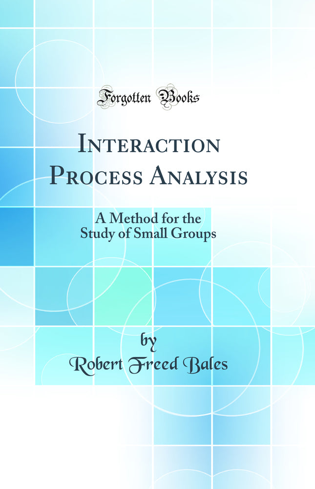 Interaction Process Analysis: A Method for the Study of Small Groups (Classic Reprint)