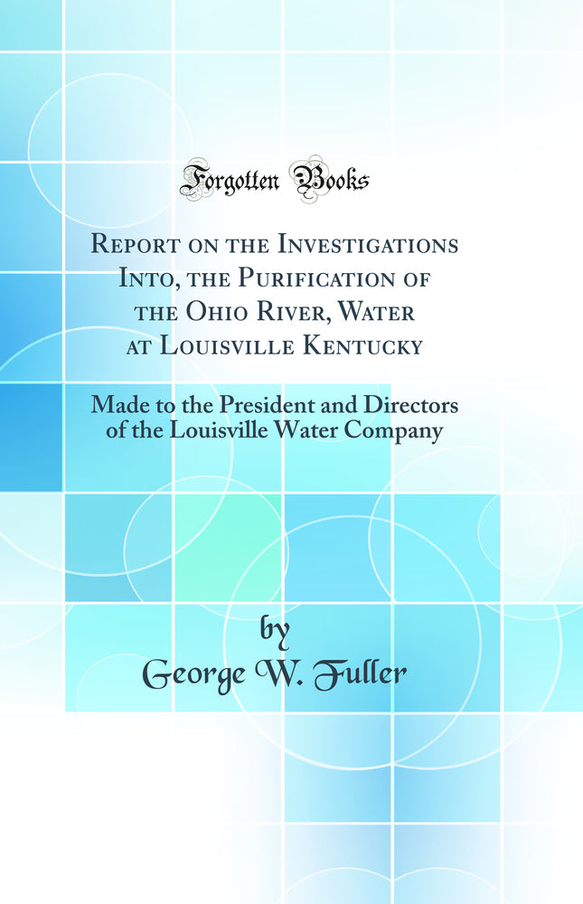Report on the Investigations Into, the Purification of the Ohio River, Water at Louisville Kentucky: Made to the President and Directors of the Louisville Water Company (Classic Reprint)