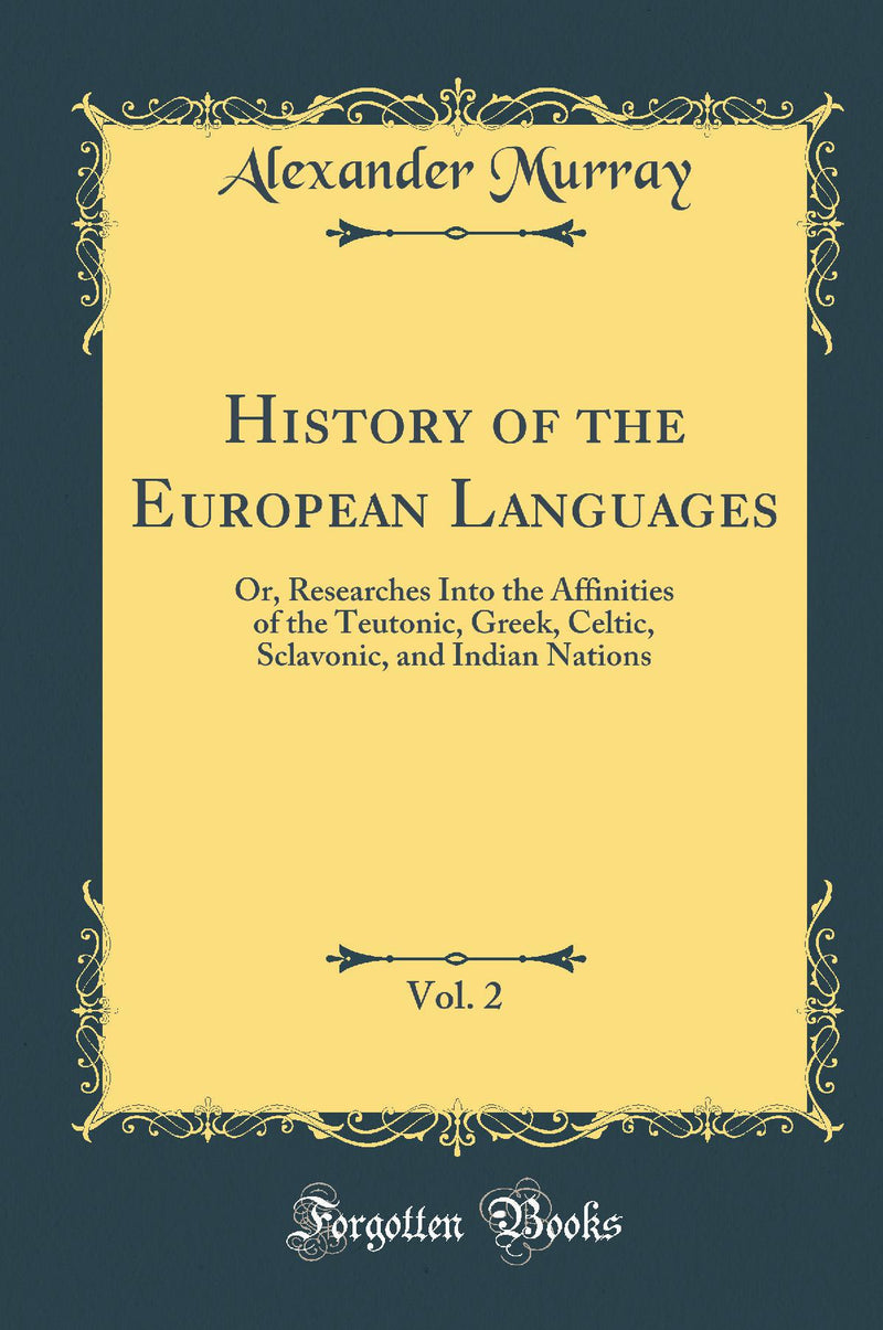 History of the European Languages, Vol. 2: Or, Researches Into the Affinities of the Teutonic, Greek, Celtic, Sclavonic, and Indian Nations (Classic Reprint)