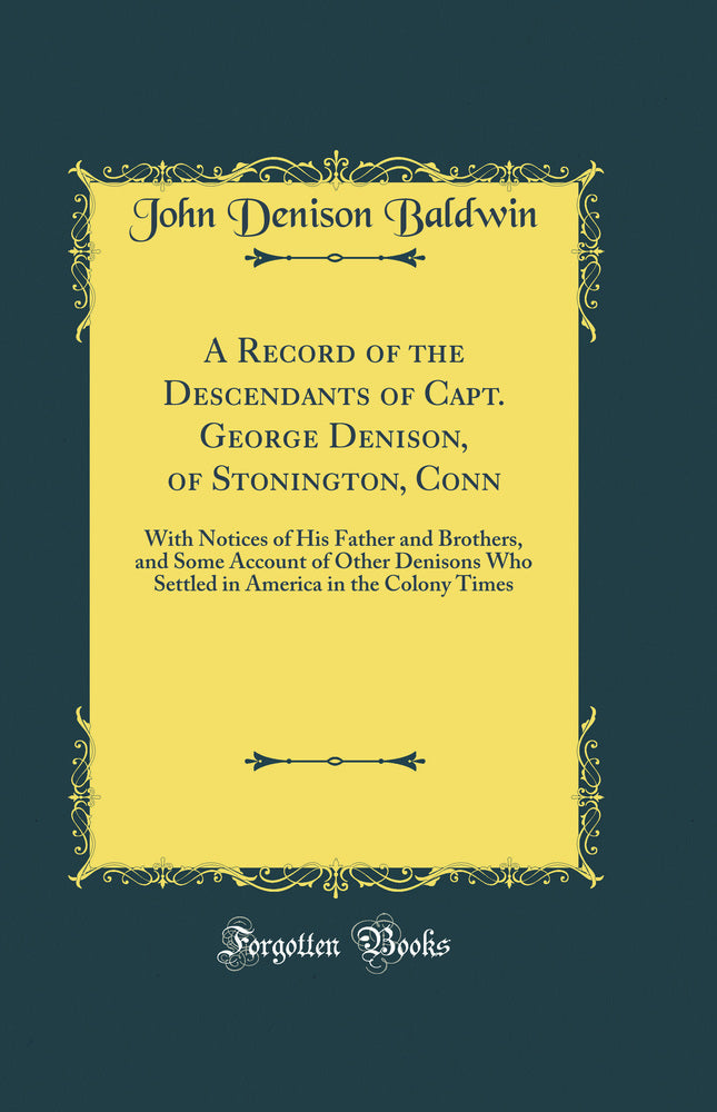 A Record of the Descendants of Capt. George Denison, of Stonington, Conn: With Notices of His Father and Brothers, and Some Account of Other Denisons Who Settled in America in the Colony Times (Classic Reprint)