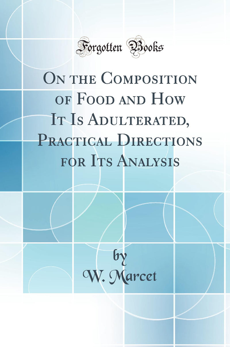 On the Composition of Food and How It Is Adulterated, Practical Directions for Its Analysis (Classic Reprint)