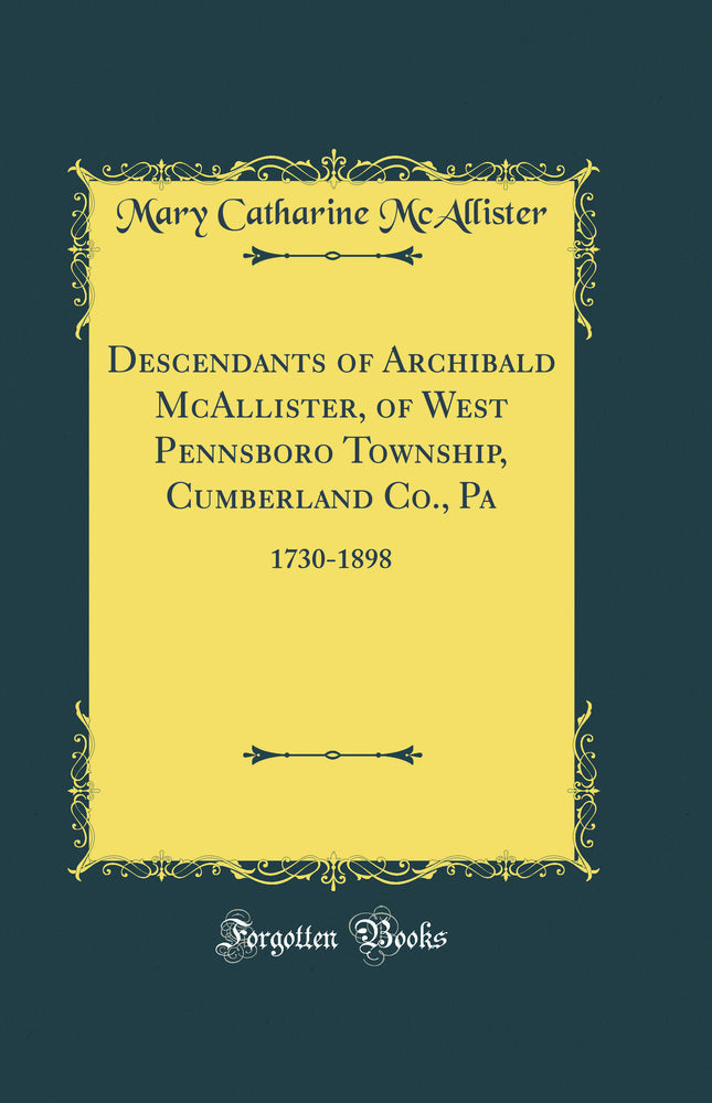 Descendants of Archibald McAllister, of West Pennsboro Township, Cumberland Co., Pa: 1730-1898 (Classic Reprint)