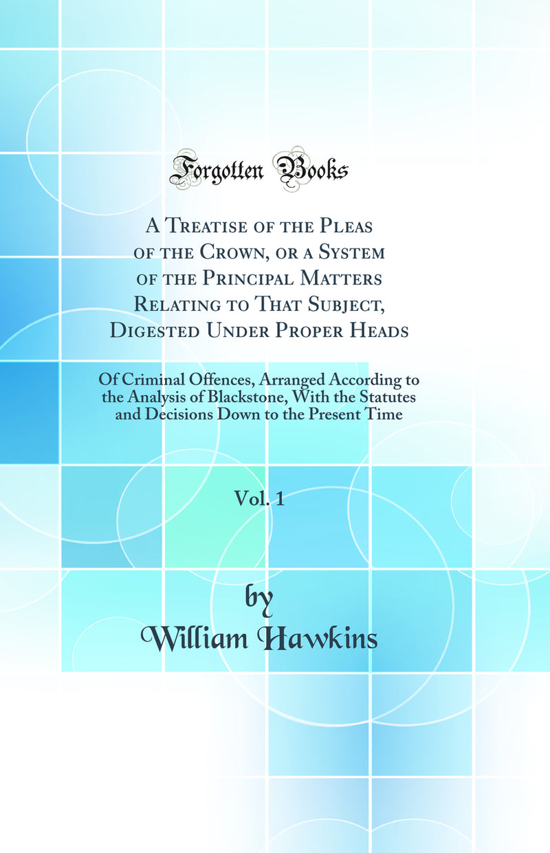 A Treatise of the Pleas of the Crown, or a System of the Principal Matters Relating to That Subject, Digested Under Proper Heads, Vol. 1: Of Criminal Offences, Arranged According to the Analysis of Blackstone, With the Statutes and Decisions Down to the P