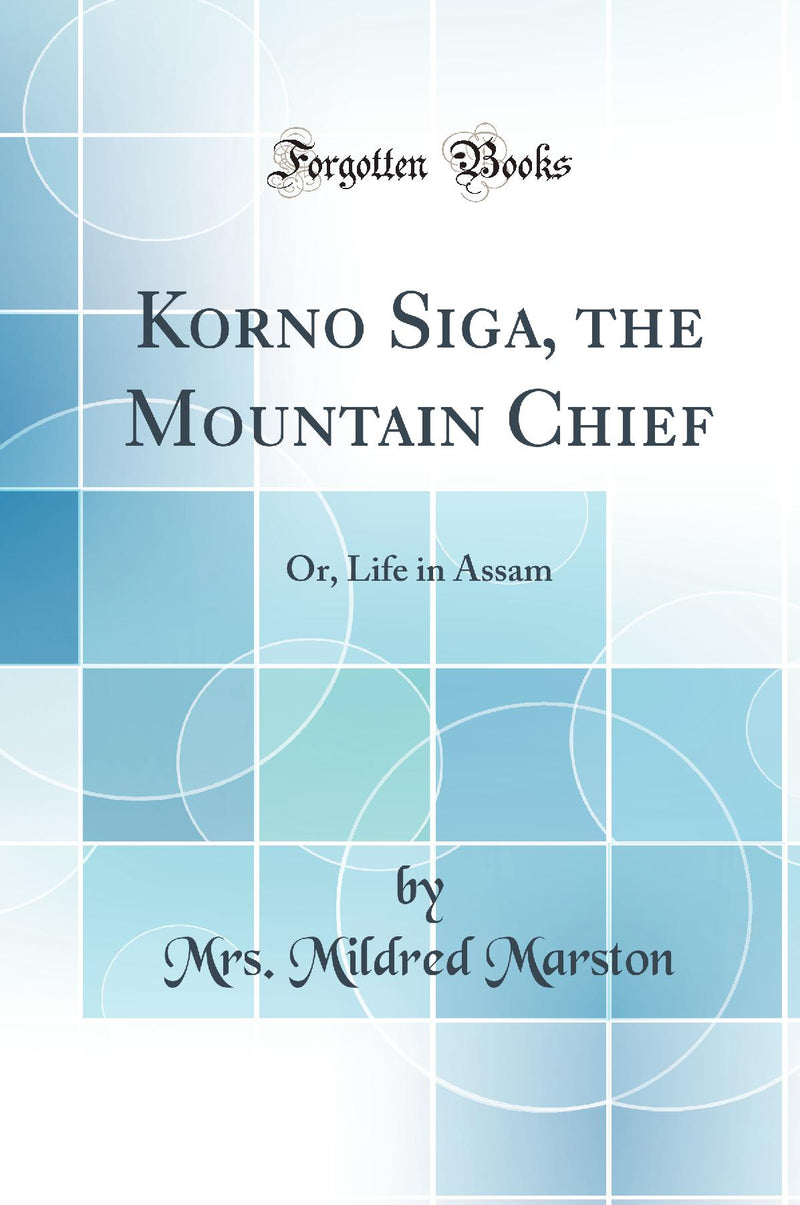 Korno Siga, the Mountain Chief: Or, Life in Assam (Classic Reprint)