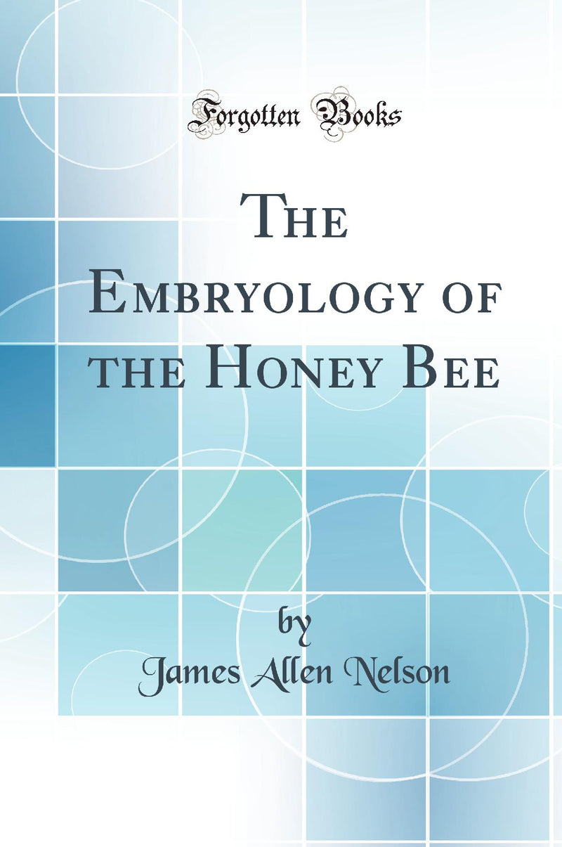 The Embryology of the Honey Bee (Classic Reprint)