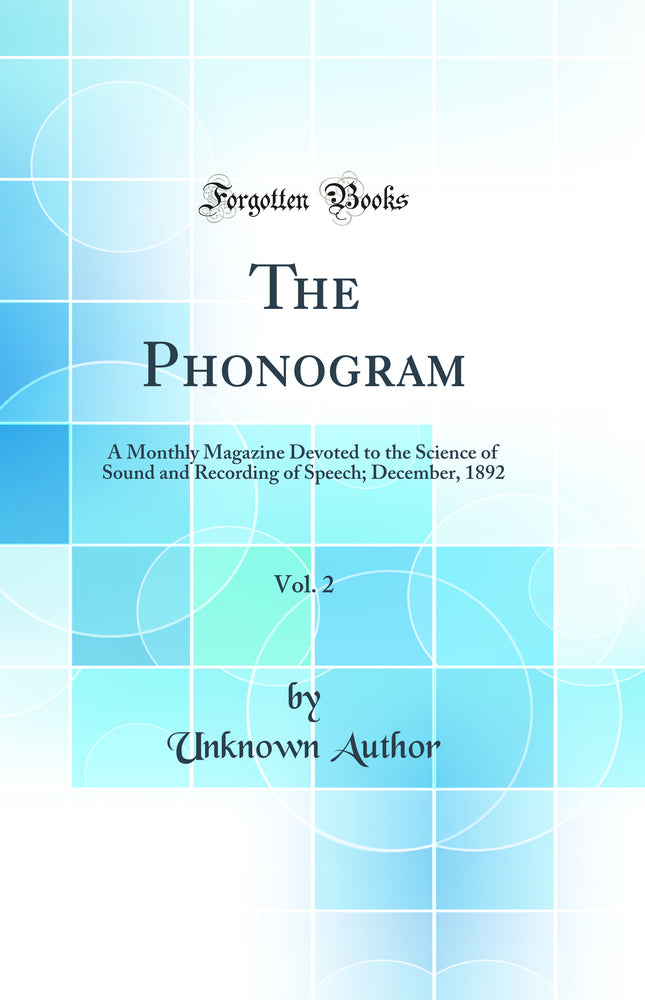 The Phonogram, Vol. 2: A Monthly Magazine Devoted to the Science of Sound and Recording of Speech; December, 1892 (Classic Reprint)