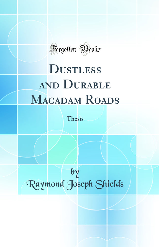 Dustless and Durable Macadam Roads: Thesis (Classic Reprint)