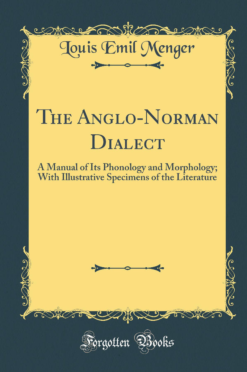 The Anglo-Norman Dialect: A Manual of Its Phonology and Morphology; With Illustrative Specimens of the Literature (Classic Reprint)