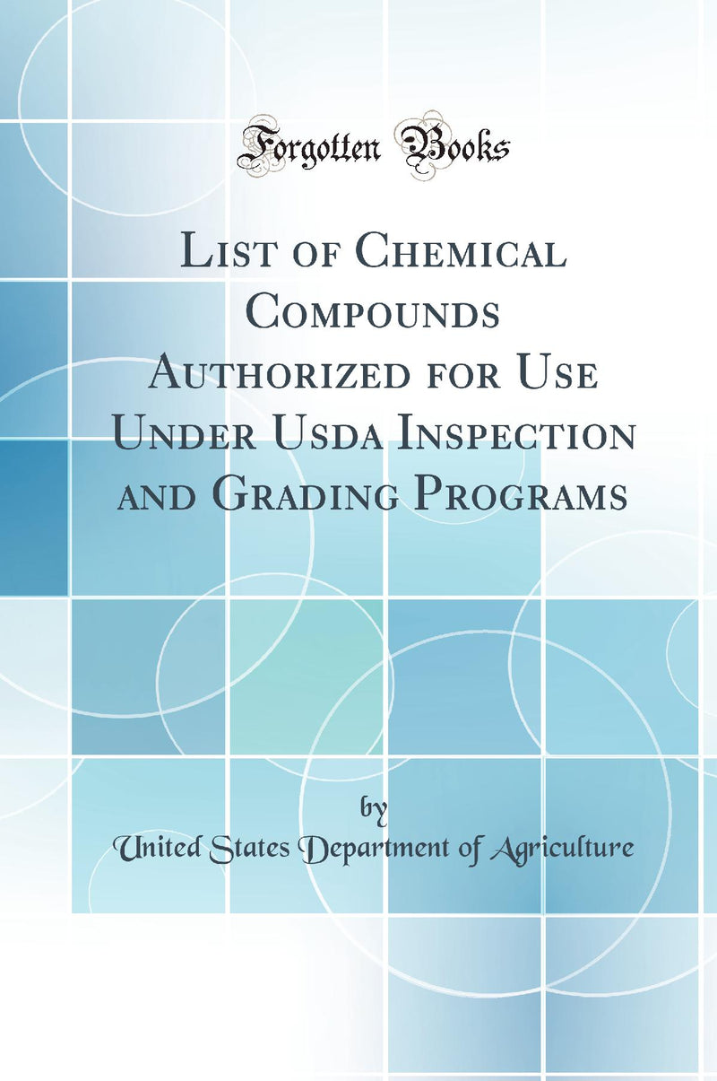List of Chemical Compounds Authorized for Use Under Usda Inspection and Grading Programs (Classic Reprint)