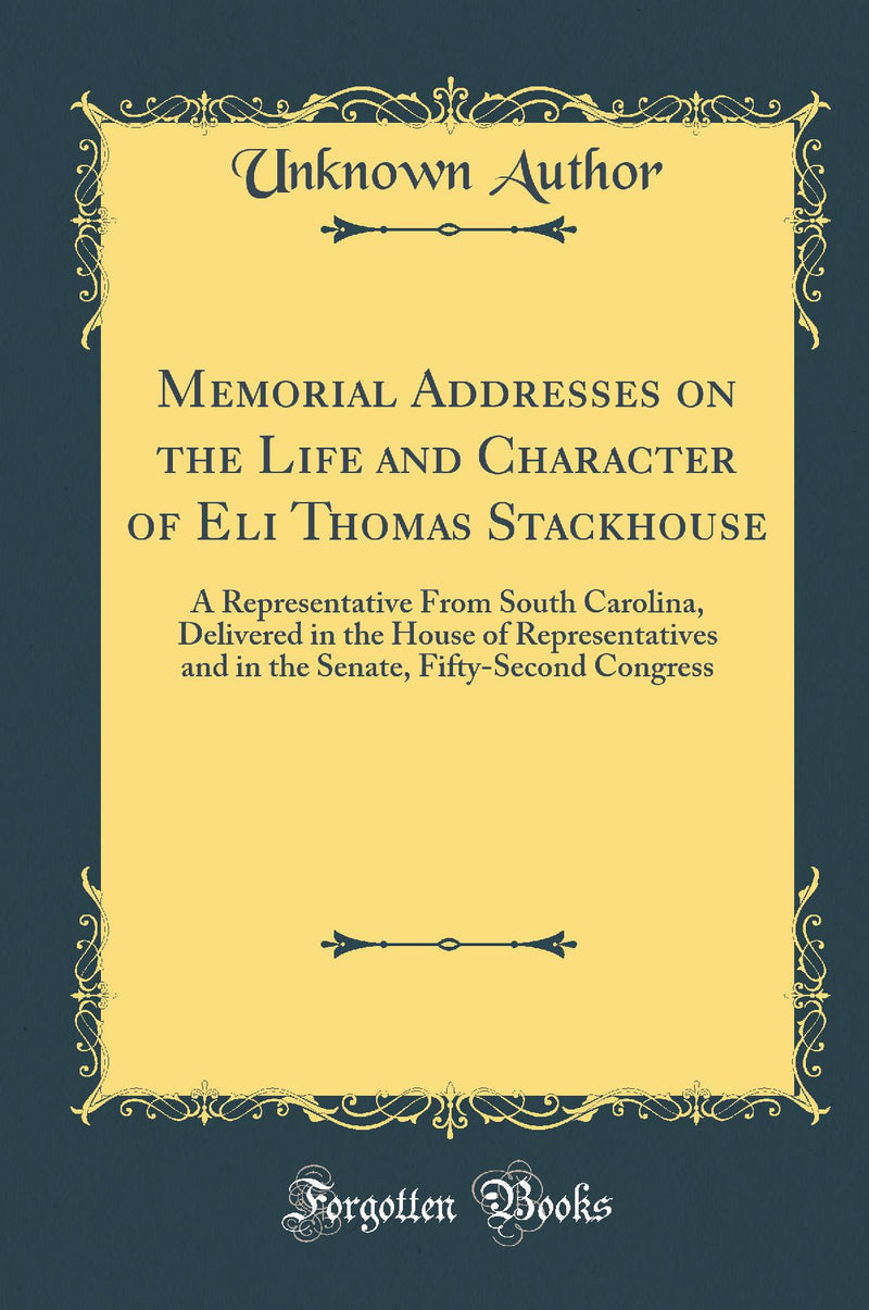 Memorial Addresses on the Life and Character of Eli Thomas Stackhouse: A Representative From South Carolina, Delivered in the House of Representatives and in the Senate, Fifty-Second Congress (Classic Reprint)