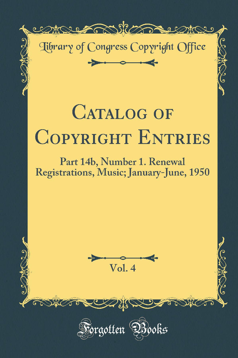 Catalog of Copyright Entries, Vol. 4: Part 14b, Number 1. Renewal Registrations, Music; January-June, 1950 (Classic Reprint)