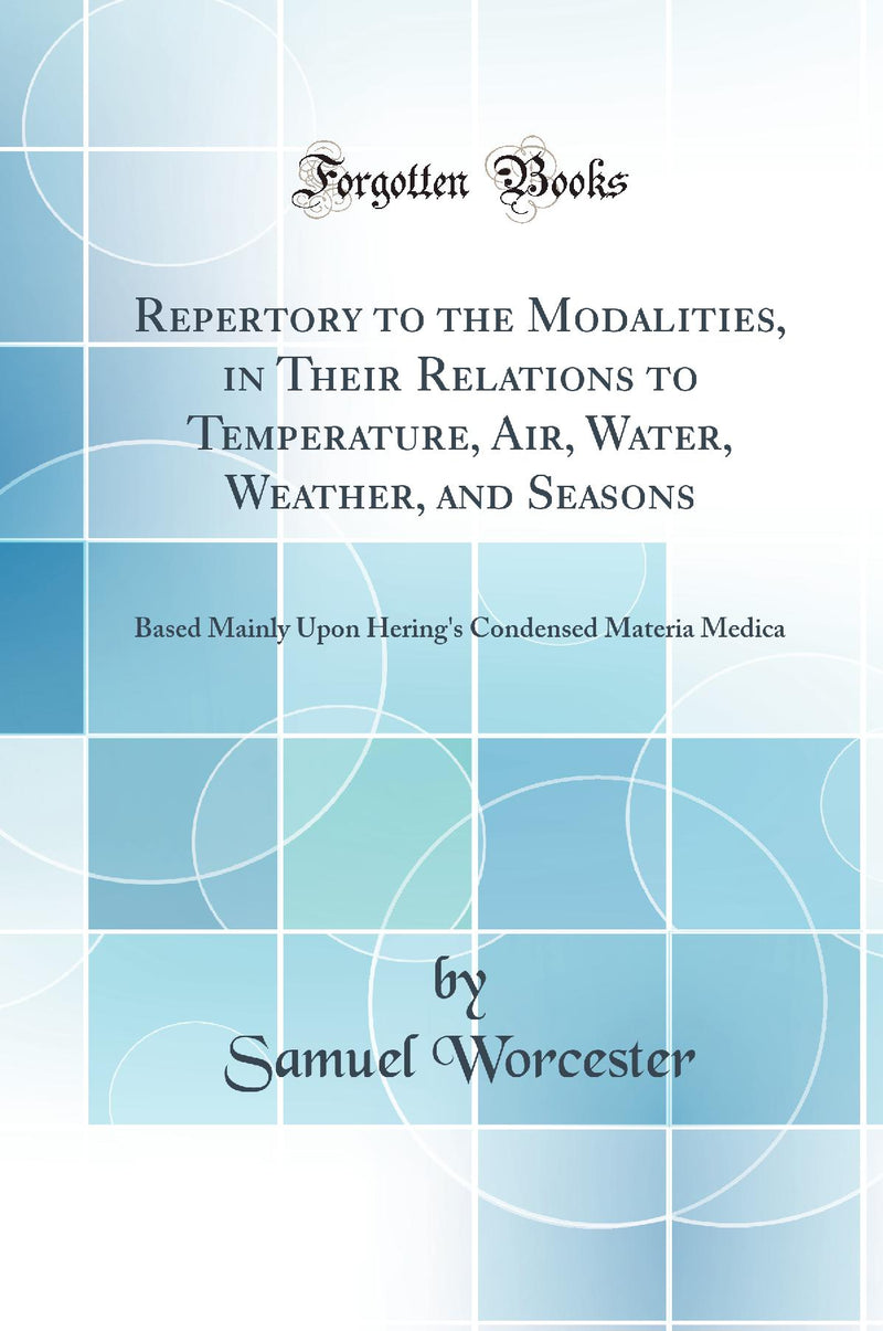 Repertory to the Modalities, in Their Relations to Temperature, Air, Water, Weather, and Seasons: Based Mainly Upon Hering's Condensed Materia Medica (Classic Reprint)