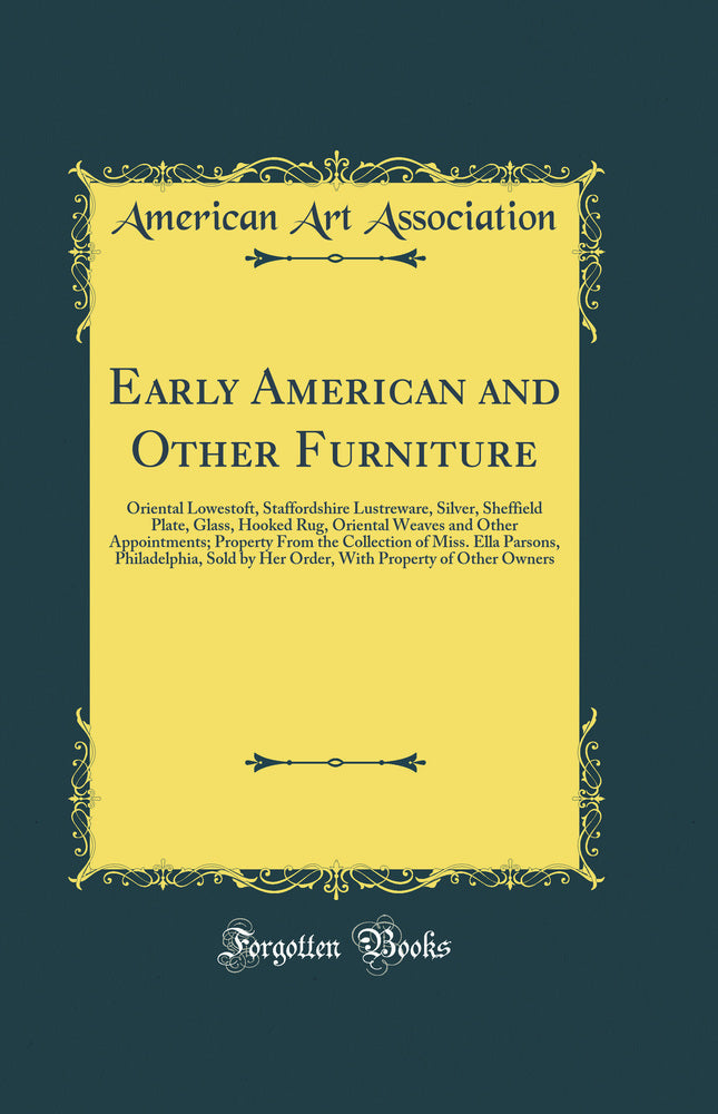 Early American and Other Furniture: Oriental Lowestoft, Staffordshire Lustreware, Silver, Sheffield Plate, Glass, Hooked Rug, Oriental Weaves and Other Appointments; Property From the Collection of Miss. Ella Parsons, Philadelphia, Sold by Her Order, With