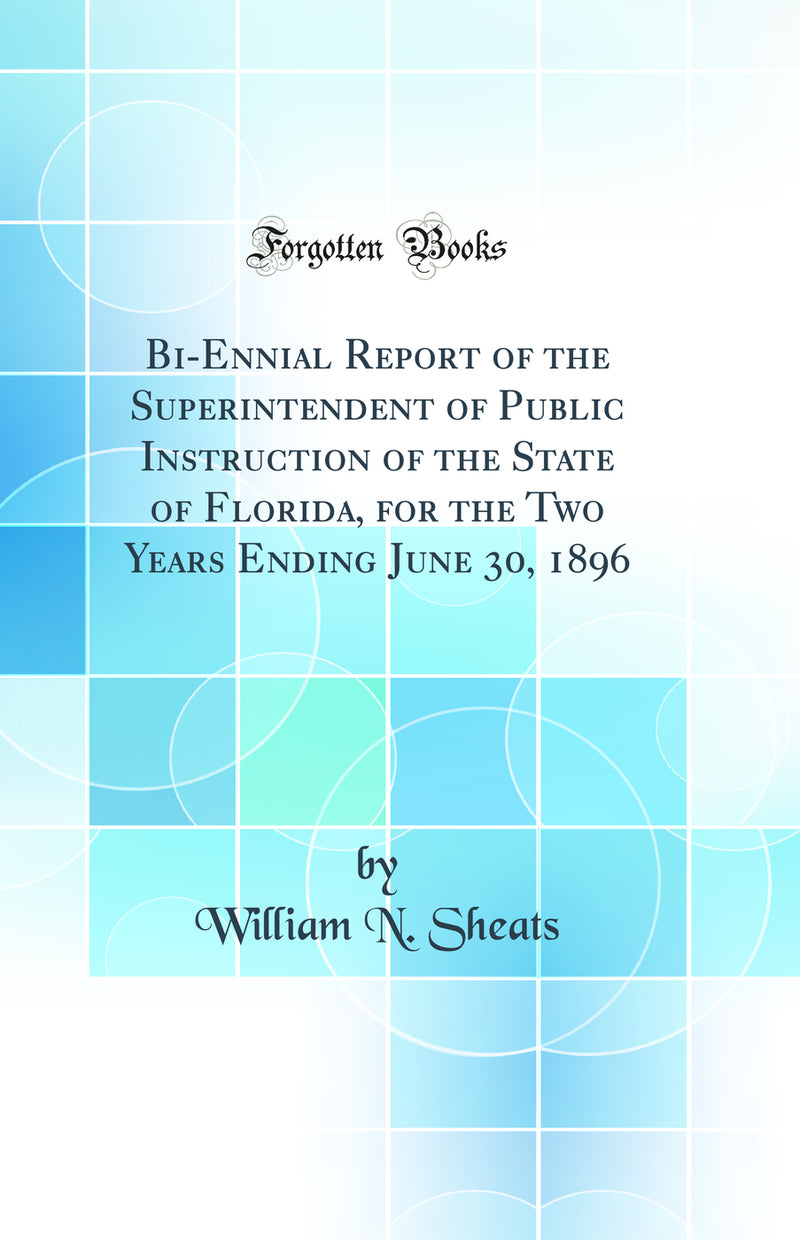 Bi-Ennial Report of the Superintendent of Public Instruction of the State of Florida, for the Two Years Ending June 30, 1896 (Classic Reprint)