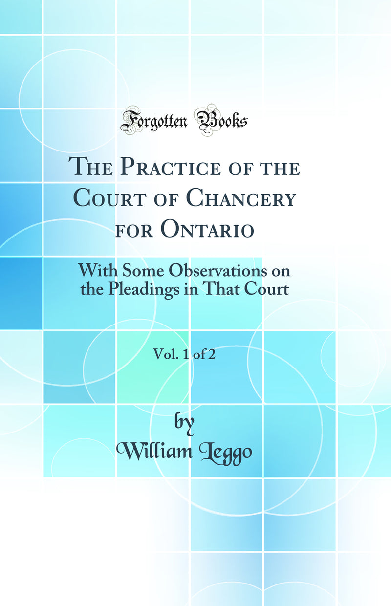 The Practice of the Court of Chancery for Ontario, Vol. 1 of 2: With Some Observations on the Pleadings in That Court (Classic Reprint)