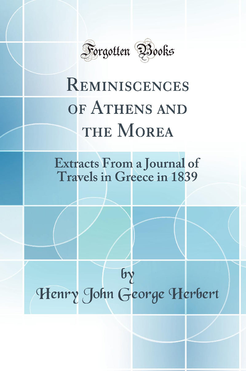 Reminiscences of Athens and the Morea: Extracts From a Journal of Travels in Greece in 1839 (Classic Reprint)