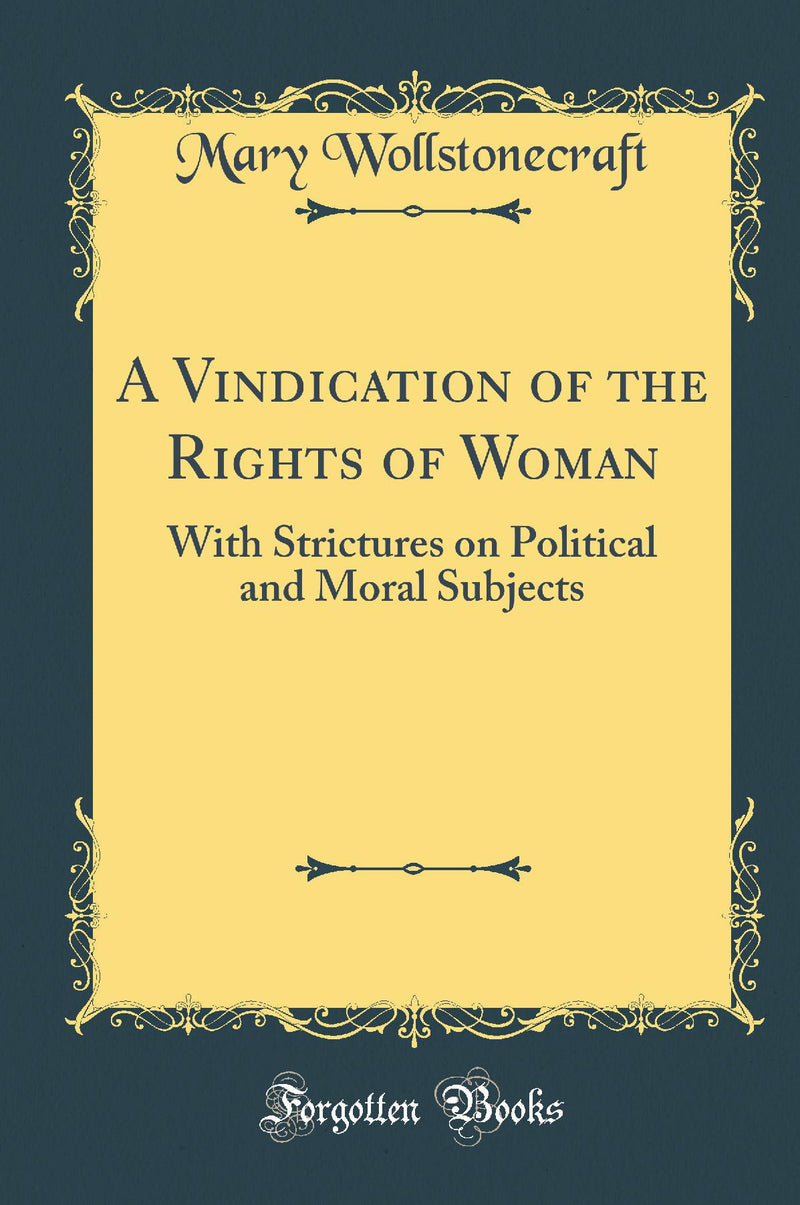 A Vindication of the Rights of Woman: With Strictures on Political and Moral Subjects (Classic Reprint)
