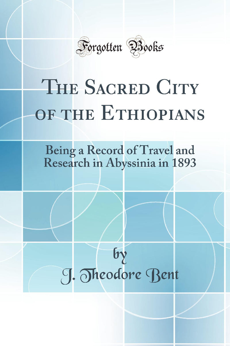 The Sacred City of the Ethiopians: Being a Record of Travel and Research in Abyssinia in 1893 (Classic Reprint)