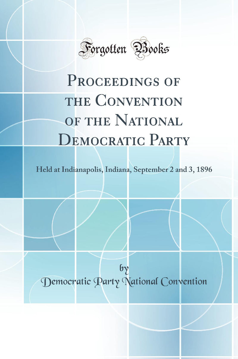 Proceedings of the Convention of the National Democratic Party: Held at Indianapolis, Indiana, September 2 and 3, 1896 (Classic Reprint)