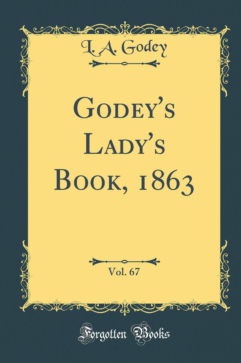 Godey's Lady's Book, 1863, Vol. 67 (Classic Reprint)