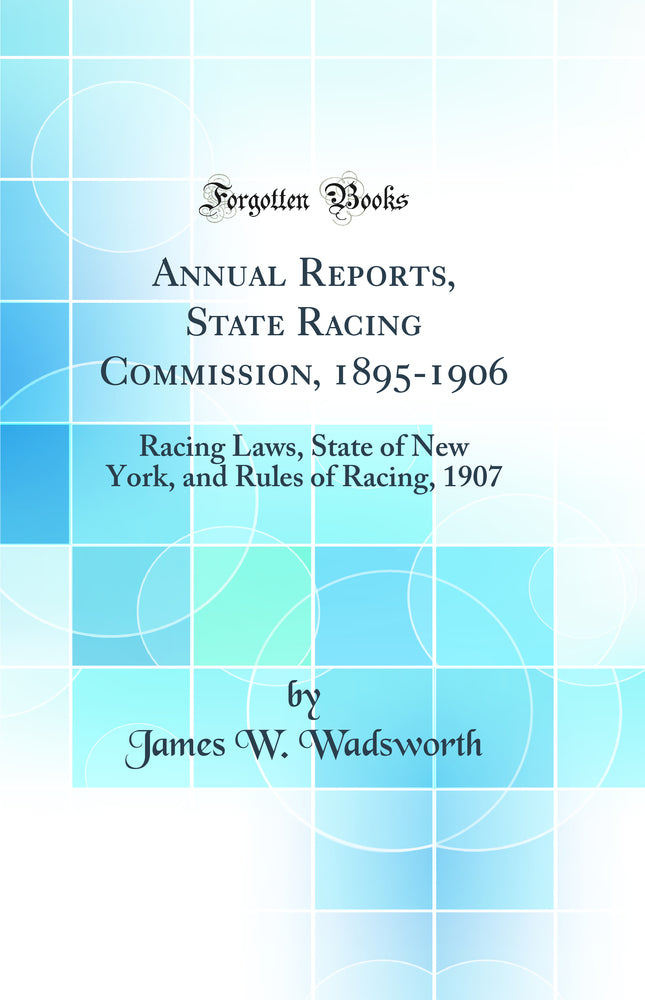 Annual Reports, State Racing Commission, 1895-1906: Racing Laws, State of New York, and Rules of Racing, 1907 (Classic Reprint)