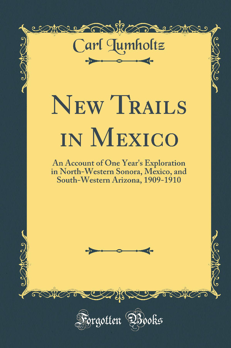 New Trails in Mexico: An Account of One Year's Exploration in North-Western Sonora, Mexico, and South-Western Arizona, 1909-1910 (Classic Reprint)