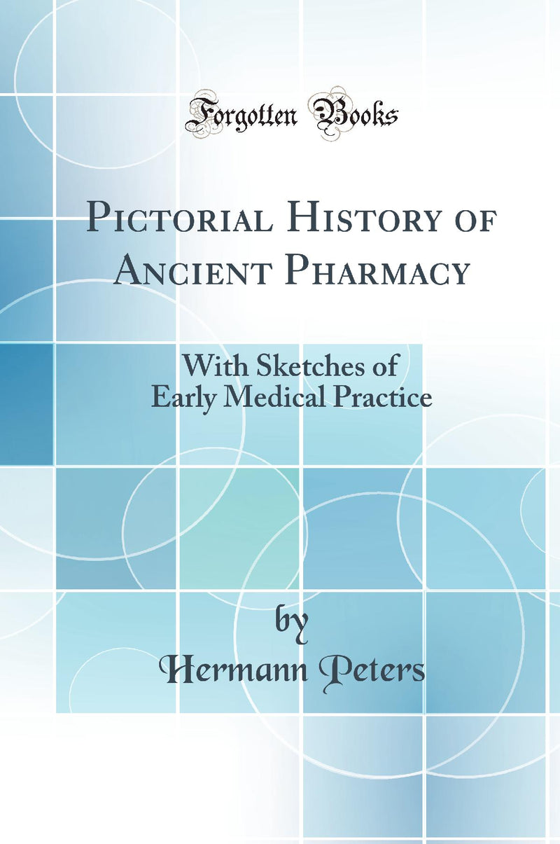 Pictorial History of Ancient Pharmacy: With Sketches of Early Medical Practice (Classic Reprint)