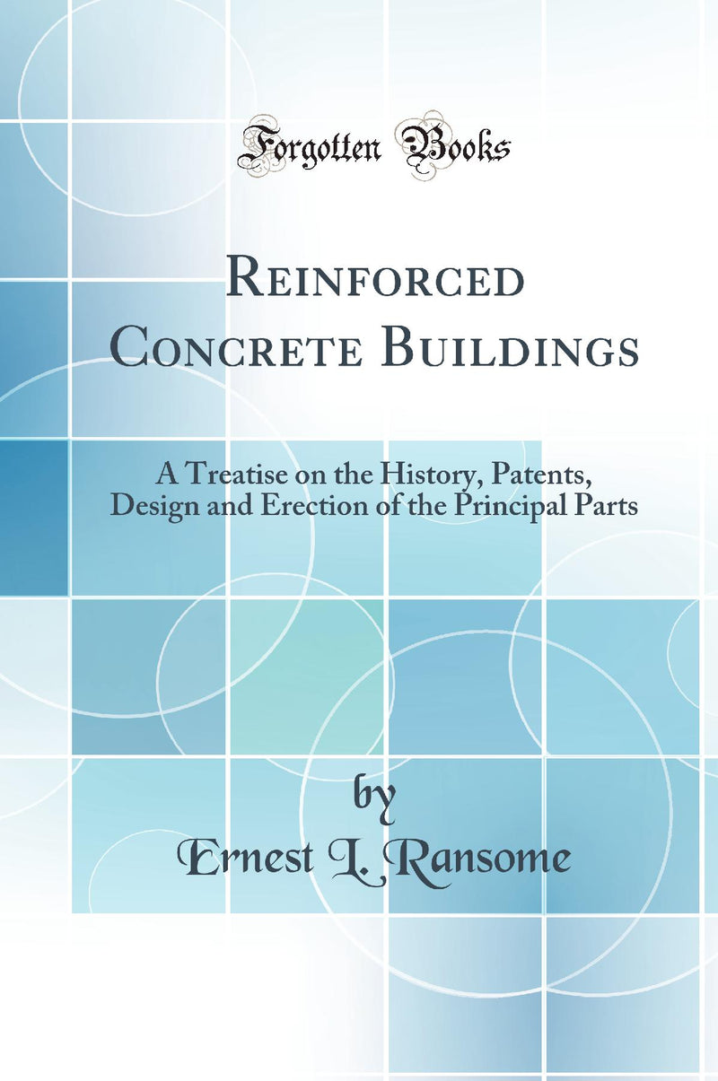 Reinforced Concrete Buildings: A Treatise on the History, Patents, Design and Erection of the Principal Parts (Classic Reprint)