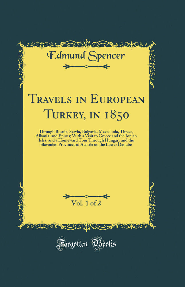Travels in European Turkey, in 1850, Vol. 1 of 2: Through Bosnia, Servia, Bulgaria, Macedonia, Thrace, Albania, and Epirus; With a Visit to Greece and the Ionian Isles, and a Homeward Tour Through Hungary and the Slavonian Provinces of Austria on the