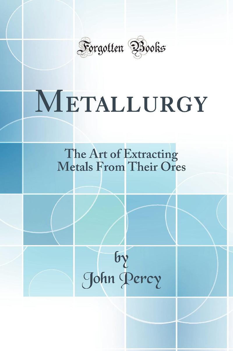 Metallurgy: The Art of Extracting Metals From Their Ores (Classic Reprint)
