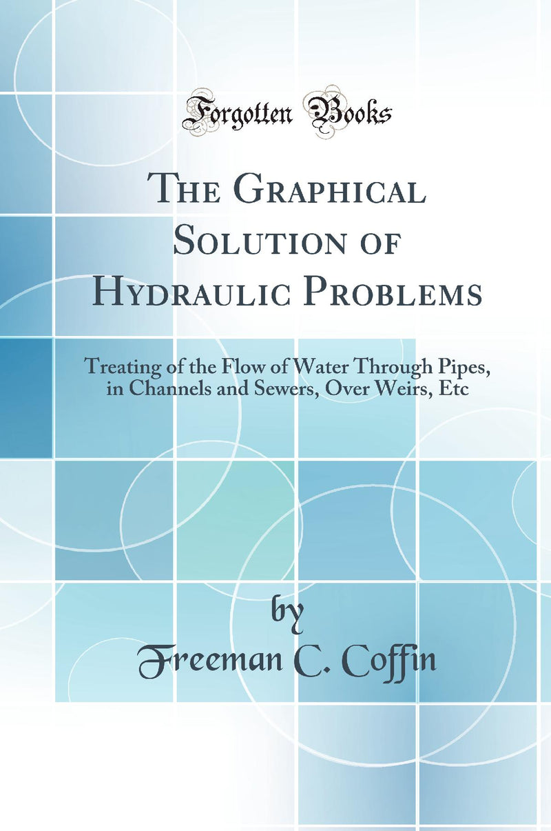 The Graphical Solution of Hydraulic Problems: Treating of the Flow of Water Through Pipes, in Channels and Sewers, Over Weirs, Etc (Classic Reprint)