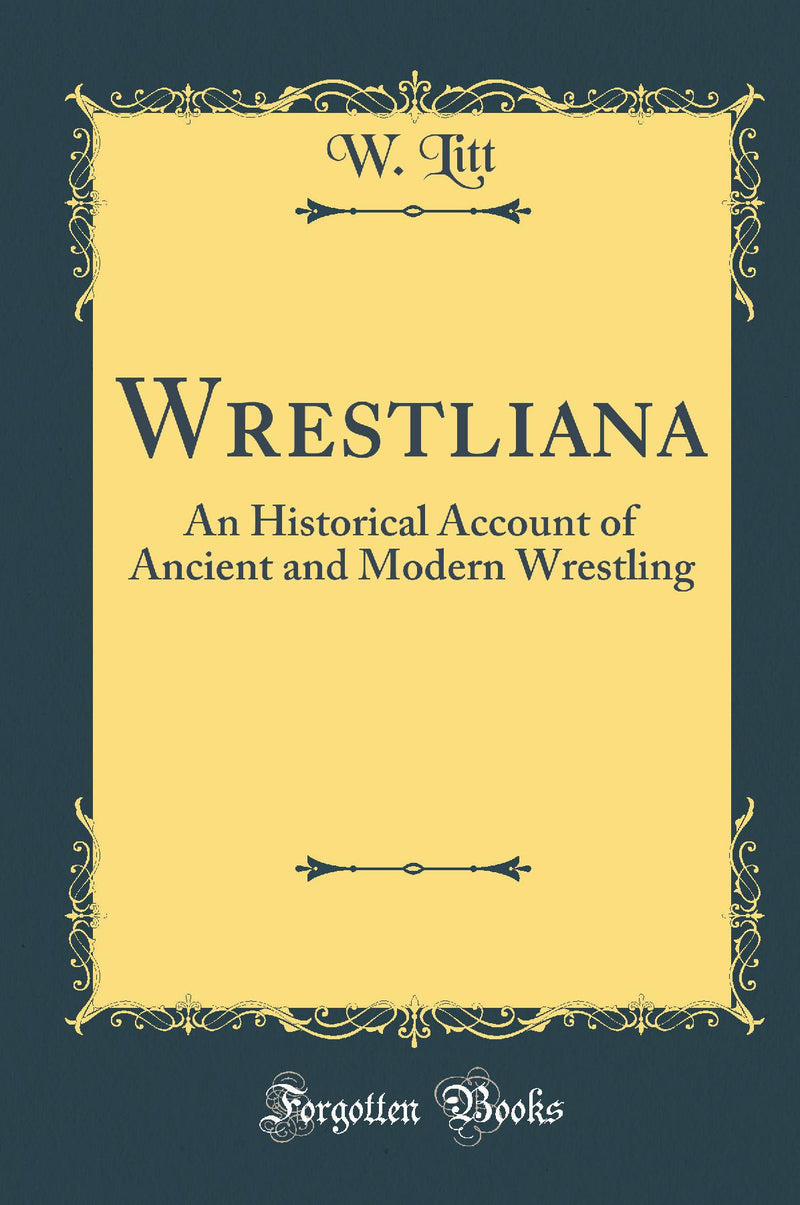 Wrestliana: An Historical Account of Ancient and Modern Wrestling (Classic Reprint)