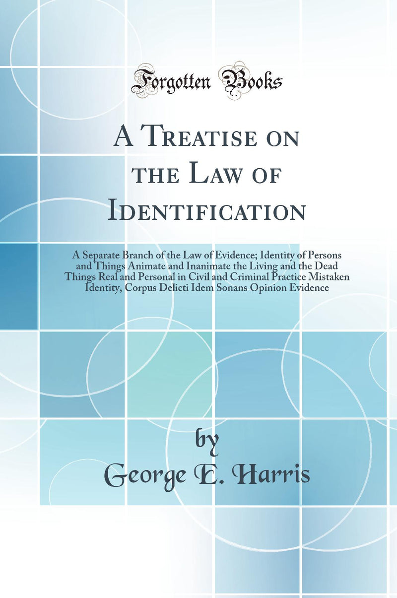 A Treatise on the Law of Identification: A Separate Branch of the Law of Evidence; Identity of Persons and Things Animate and Inanimate the Living and the Dead Things Real and Personal in Civil and Criminal Practice Mistaken Identity, Corpus Delicti