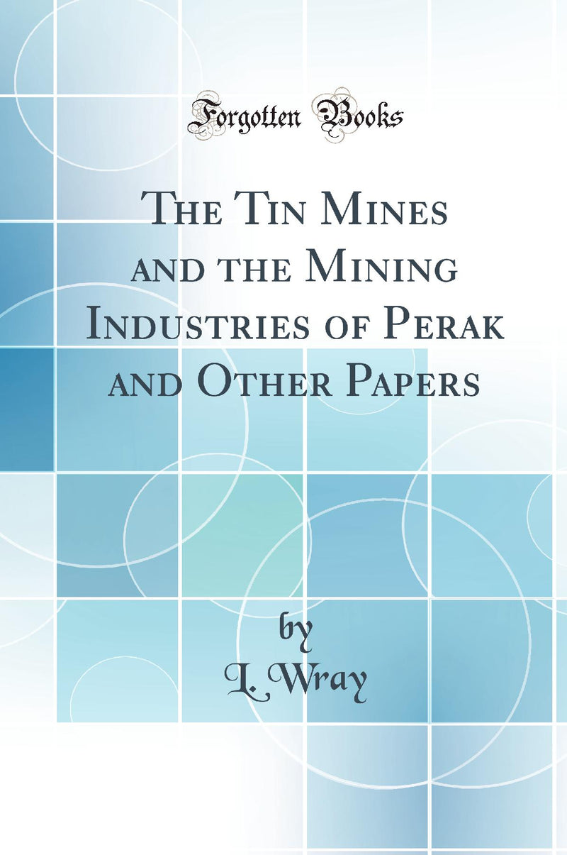 The Tin Mines and the Mining Industries of Perak and Other Papers (Classic Reprint)