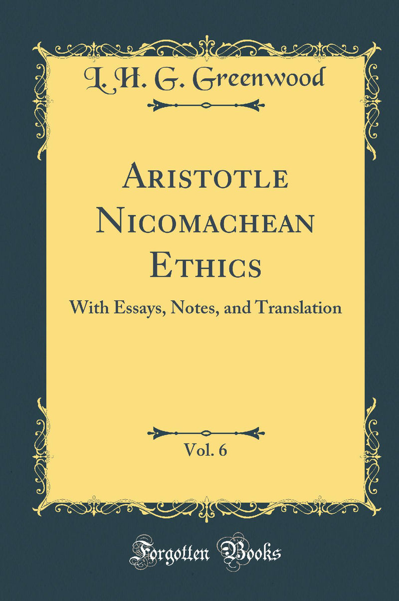 Aristotle Nicomachean Ethics, Vol. 6: With Essays, Notes, and Translation (Classic Reprint)