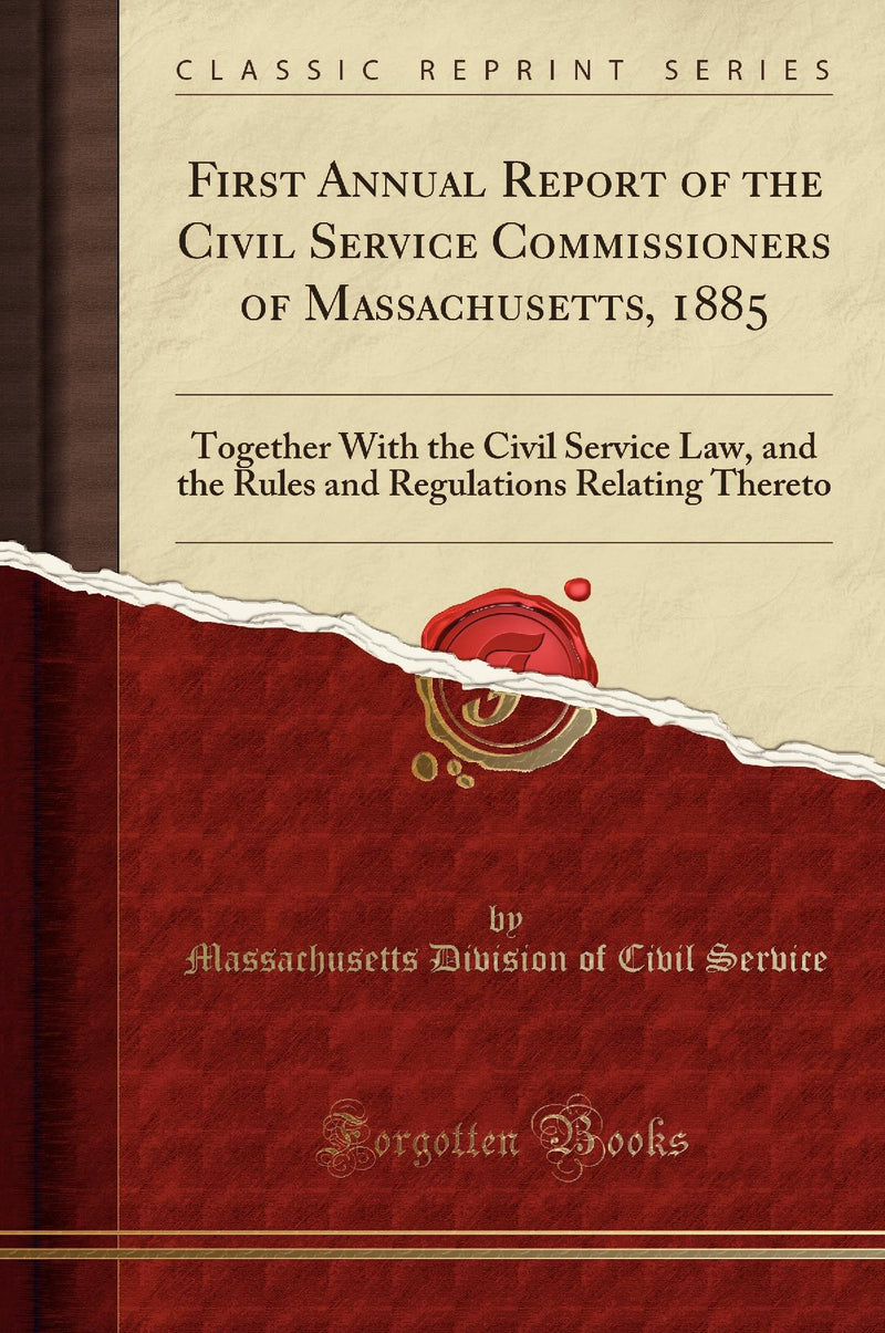 First Annual Report of the Civil Service Commissioners of Massachusetts, 1885: Together With the Civil Service Law, and the Rules and Regulations Relating Thereto (Classic Reprint)