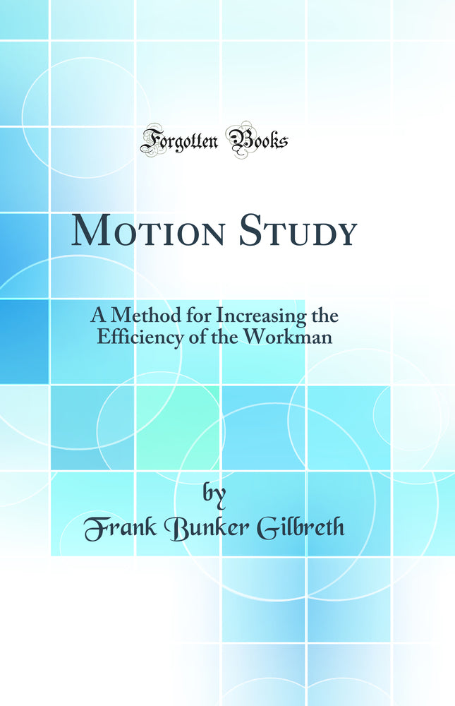 Motion Study: A Method for Increasing the Efficiency of the Workman (Classic Reprint)