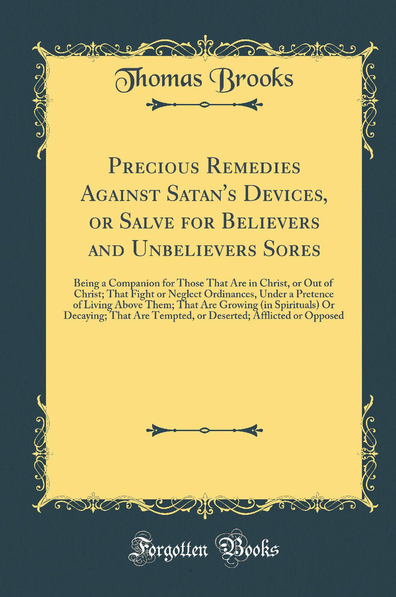 Precious Remedies Against Satan's Devices, or Salve for Believers and Unbelievers Sores: Being a Companion for Those That Are in Christ, or Out of Christ; That Fight or Neglect Ordinances, Under a Pretence of Living Above Them; That Are Growing (in S