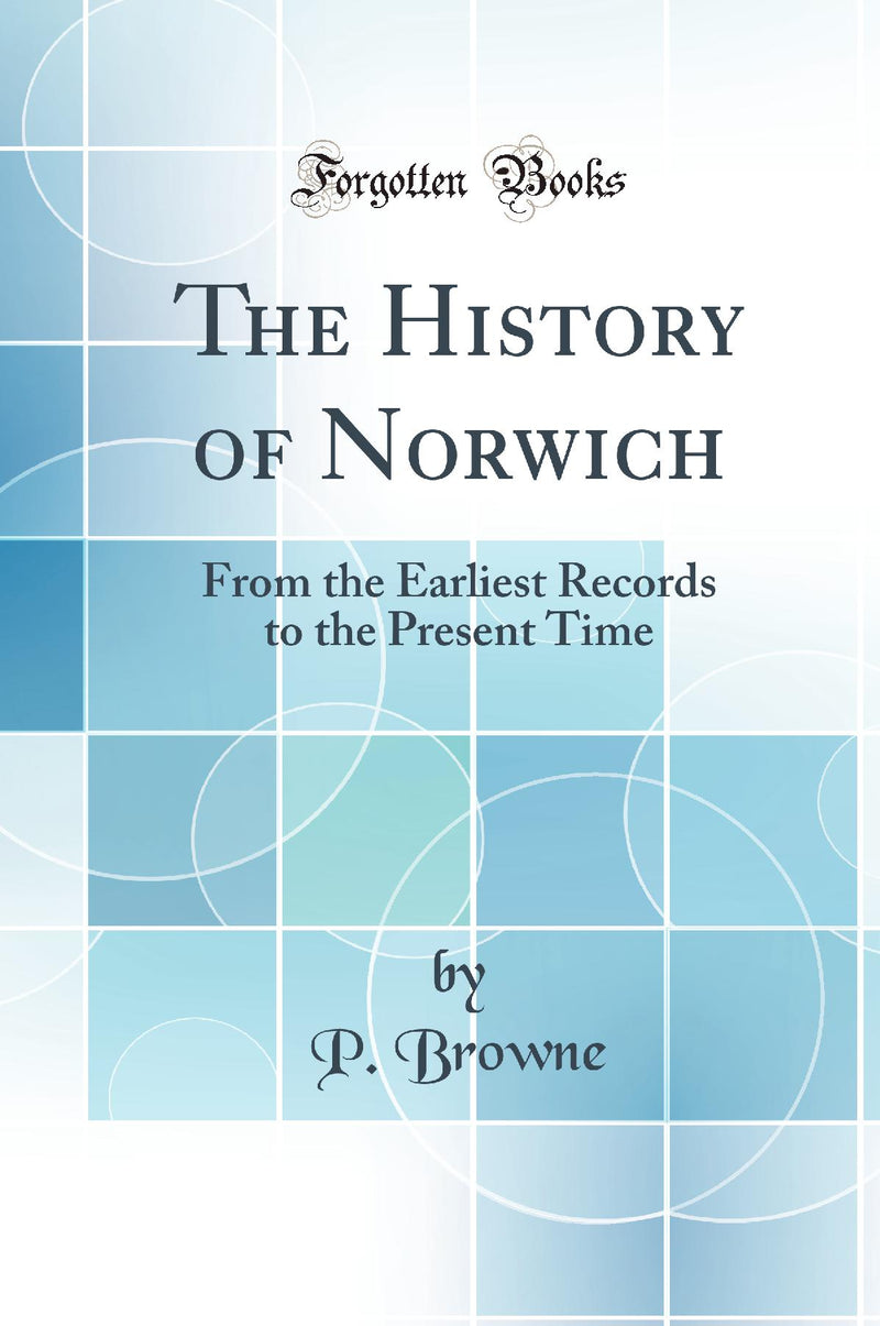 The History of Norwich: From the Earliest Records to the Present Time (Classic Reprint)